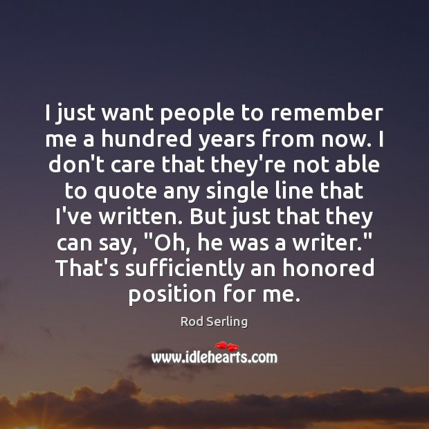I just want people to remember me a hundred years from now. Image