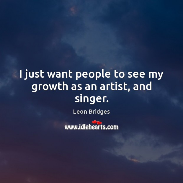 I just want people to see my growth as an artist, and singer. Image