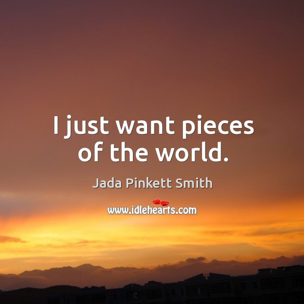 Image, I just want pieces of the world.