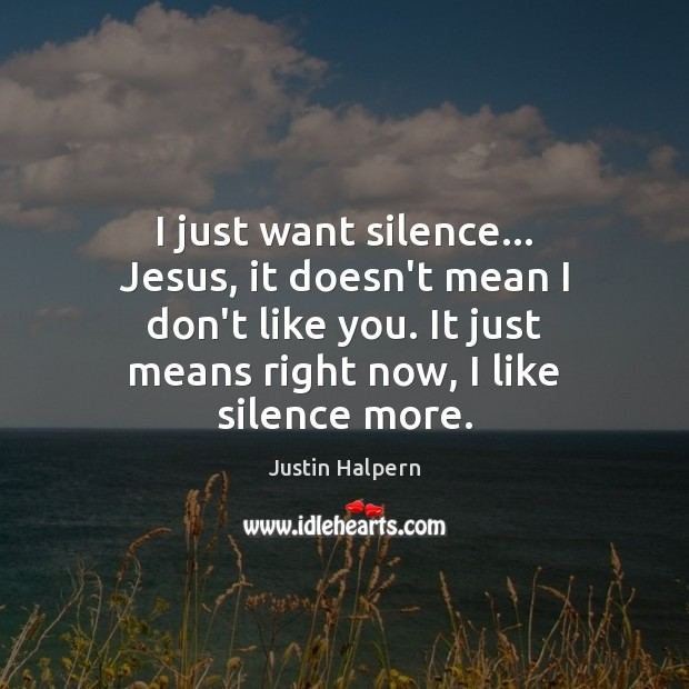 I just want silence… Jesus, it doesn't mean I don't like you. Justin Halpern Picture Quote