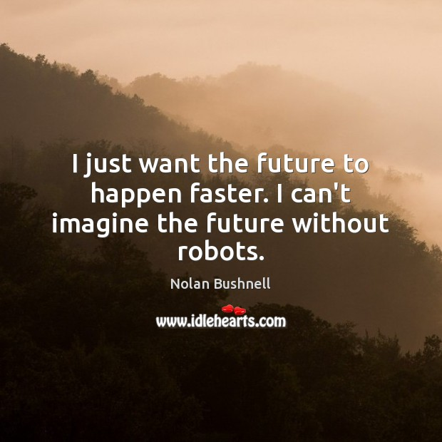 I just want the future to happen faster. I can't imagine the future without robots. Nolan Bushnell Picture Quote