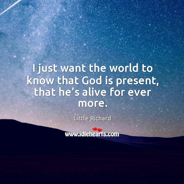 I just want the world to know that God is present, that he's alive for ever more. Little Richard Picture Quote