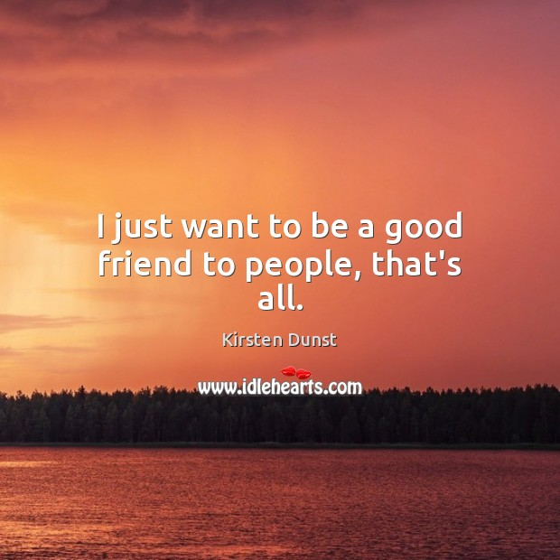 I just want to be a good friend to people, that's all. Image