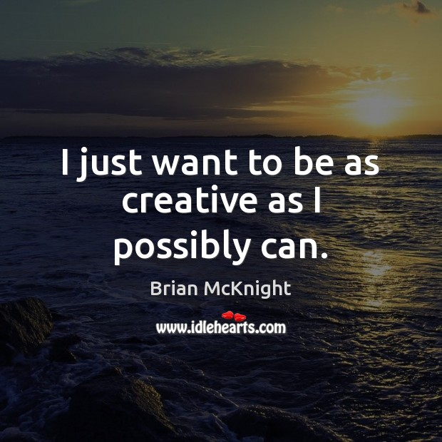 I just want to be as creative as I possibly can. Image