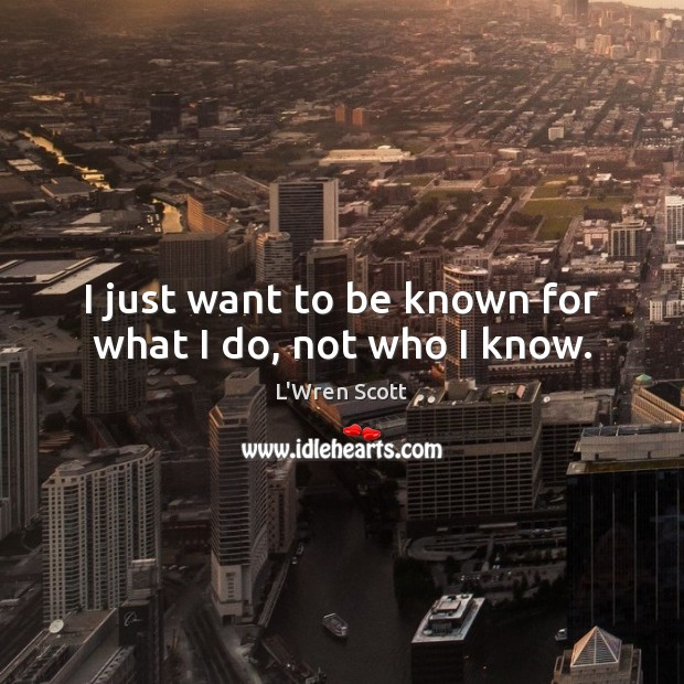 I just want to be known for what I do, not who I know. Image