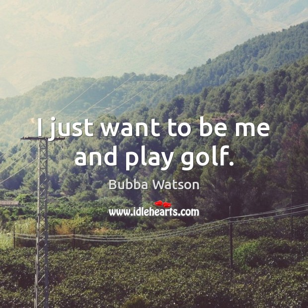 I just want to be me and play golf. Image