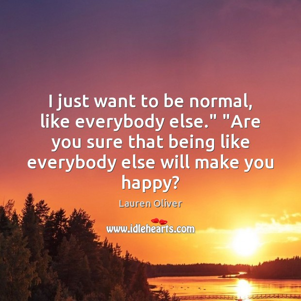 "I just want to be normal, like everybody else."" ""Are you sure Image"