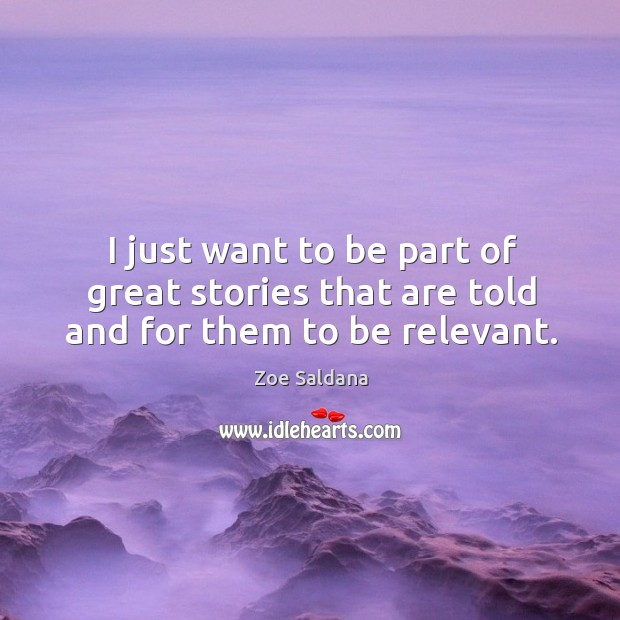 I just want to be part of great stories that are told and for them to be relevant. Image