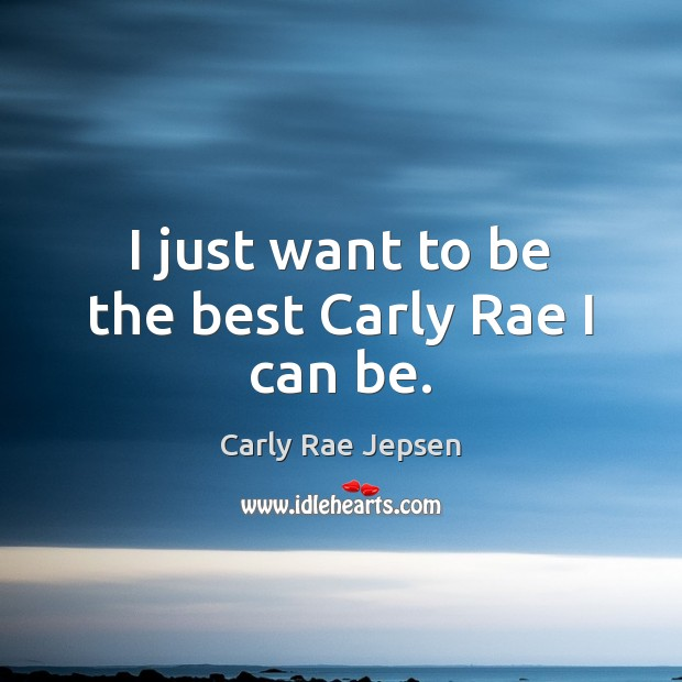 I just want to be the best Carly Rae I can be. Carly Rae Jepsen Picture Quote