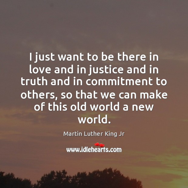 I just want to be there in love and in justice and Martin Luther King Jr Picture Quote