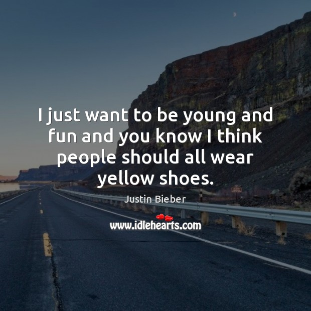 I just want to be young and fun and you know I think people should all wear yellow shoes. Image