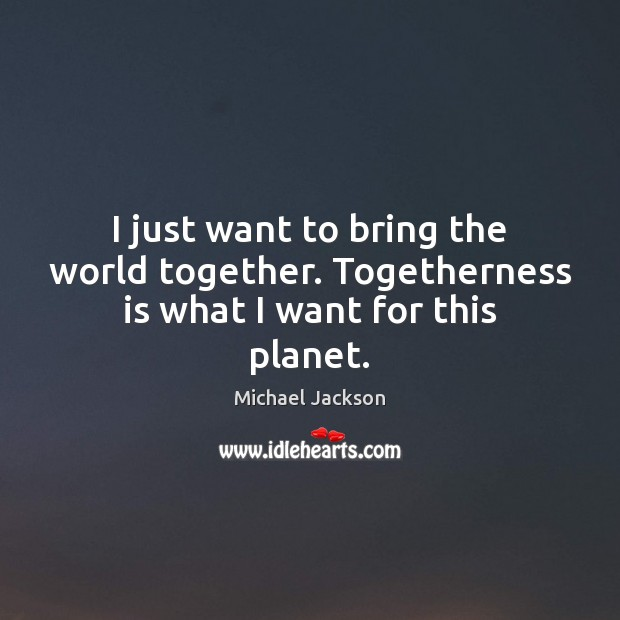 I just want to bring the world together. Togetherness is what I want for this planet. Michael Jackson Picture Quote