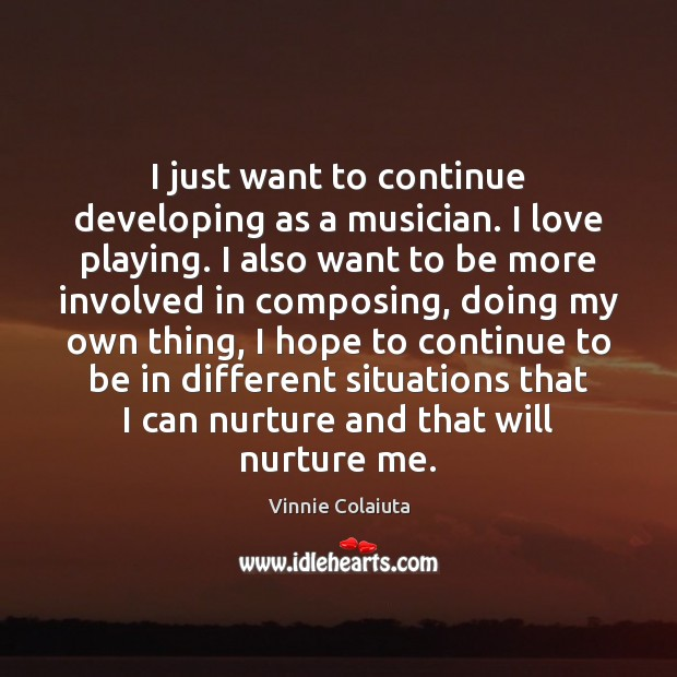 I just want to continue developing as a musician. I love playing. Image
