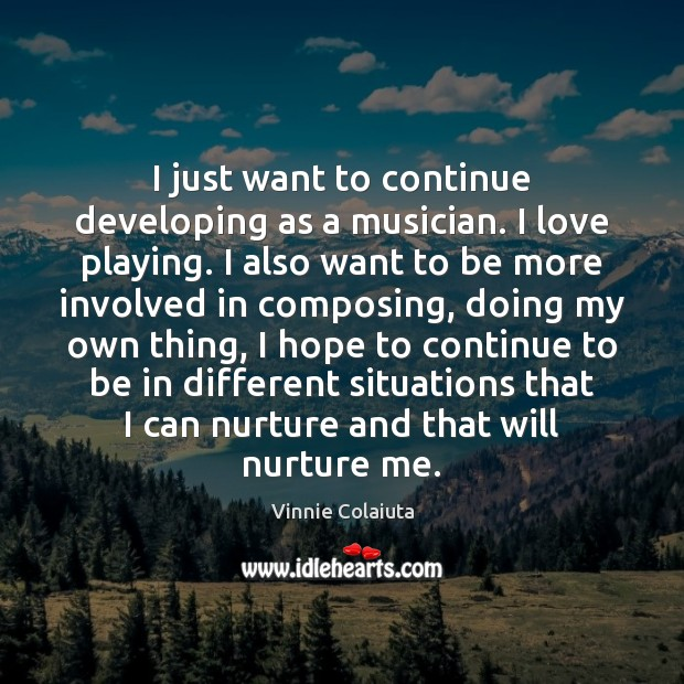 I just want to continue developing as a musician. I love playing. Vinnie Colaiuta Picture Quote