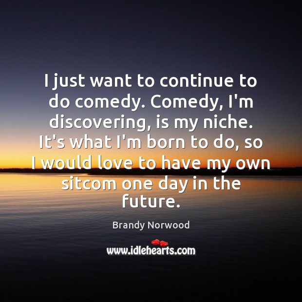 I just want to continue to do comedy. Comedy, I'm discovering, is Brandy Norwood Picture Quote