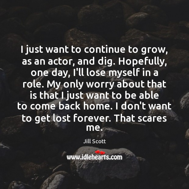 I just want to continue to grow, as an actor, and dig. Jill Scott Picture Quote