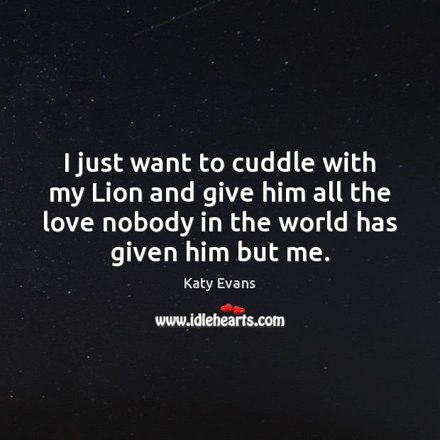 Katy Evans Picture Quote image saying: I just want to cuddle with my Lion and give him all