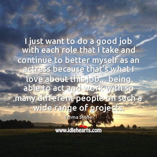 I just want to do a good job with each role that Emma Stone Picture Quote