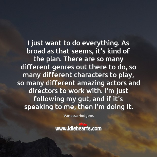 I just want to do everything. As broad as that seems, it's Vanessa Hudgens Picture Quote