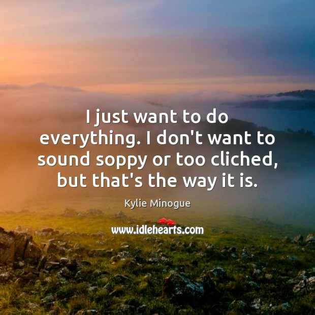 I just want to do everything. I don't want to sound soppy Image