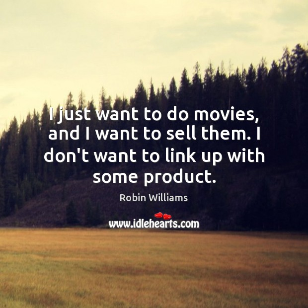 I just want to do movies, and I want to sell them. Robin Williams Picture Quote
