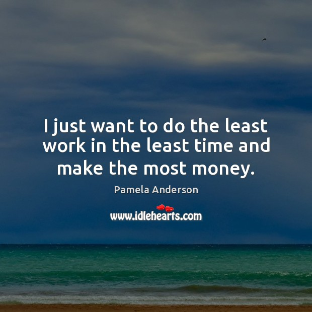 I just want to do the least work in the least time and make the most money. Pamela Anderson Picture Quote