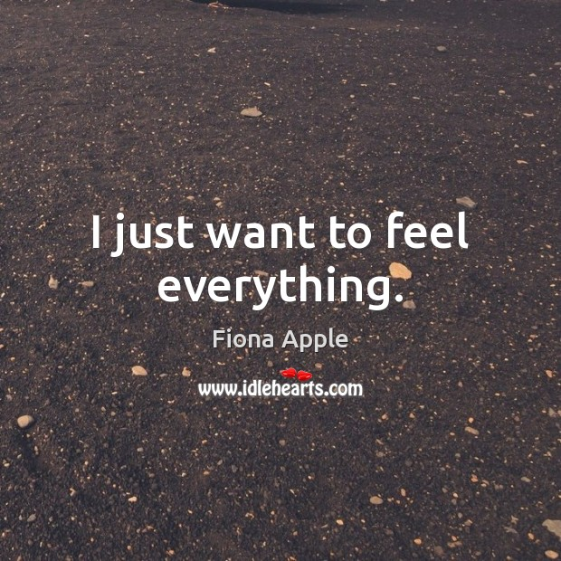 I just want to feel everything. Fiona Apple Picture Quote