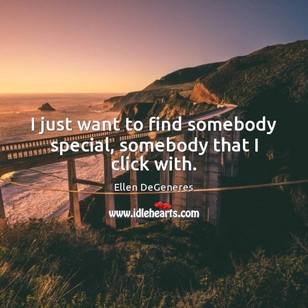Image, I just want to find somebody special, somebody that I click with.