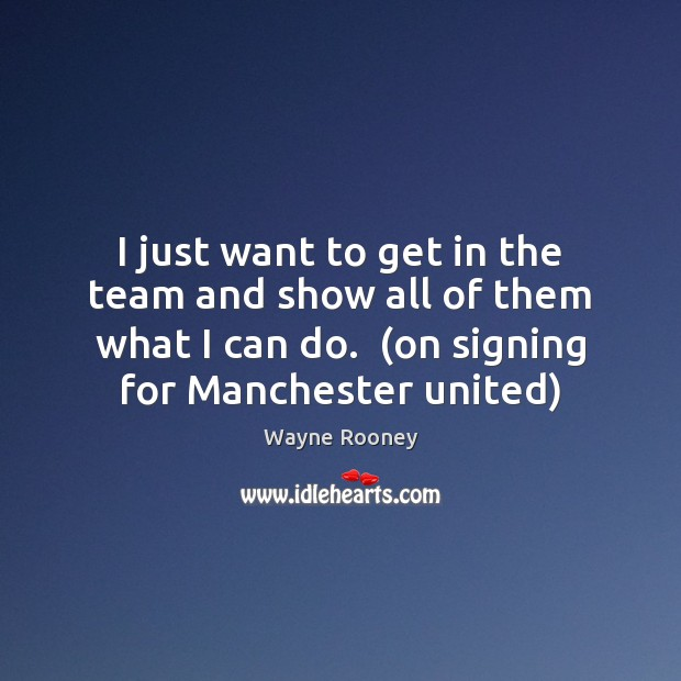 I just want to get in the team and show all of Wayne Rooney Picture Quote