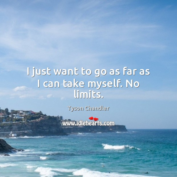 I just want to go as far as I can take myself. No limits. Image
