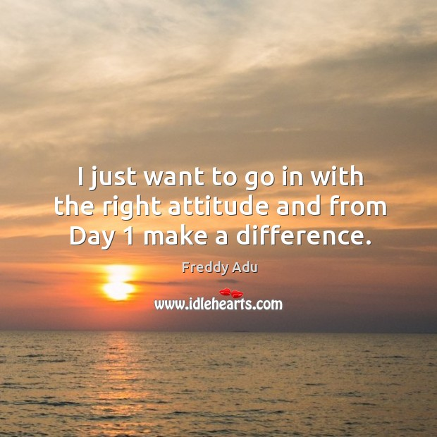 I just want to go in with the right attitude and from day 1 make a difference. Freddy Adu Picture Quote
