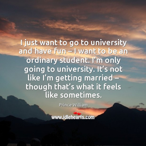 I just want to go to university and have fun – I want to be an ordinary student. Image