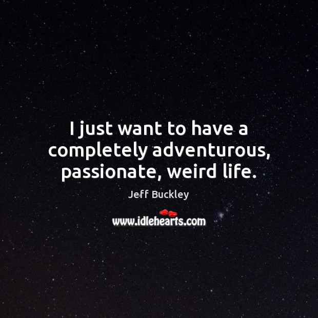 Jeff Buckley Picture Quote image saying: I just want to have a completely adventurous, passionate, weird life.