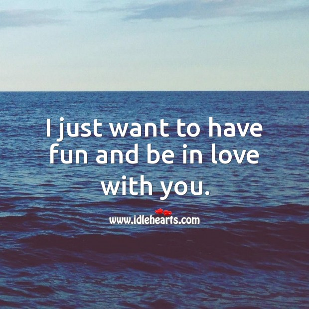 Image, I just want to have fun and be in love with you.