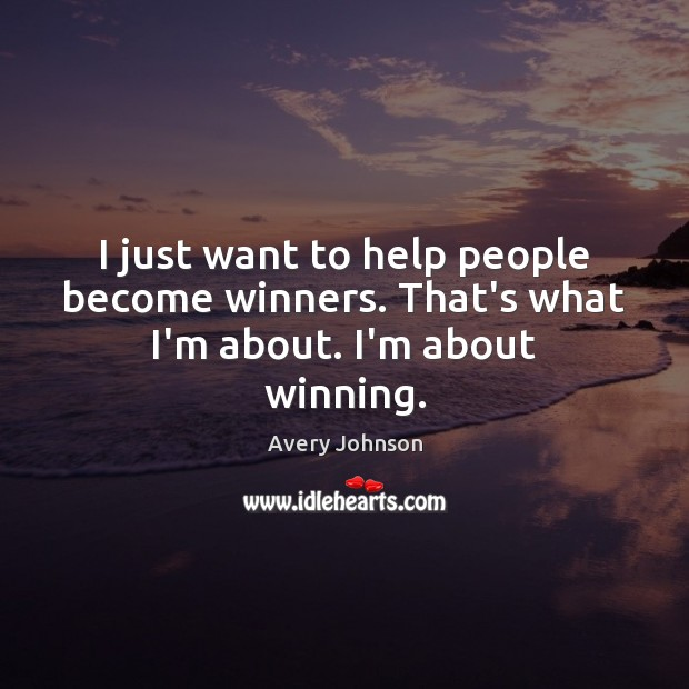 I just want to help people become winners. That's what I'm about. I'm about winning. Image