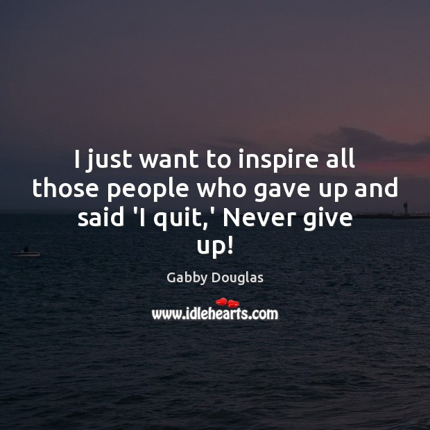 I just want to inspire all those people who gave up and said 'I quit,' Never give up! Never Give Up Quotes Image
