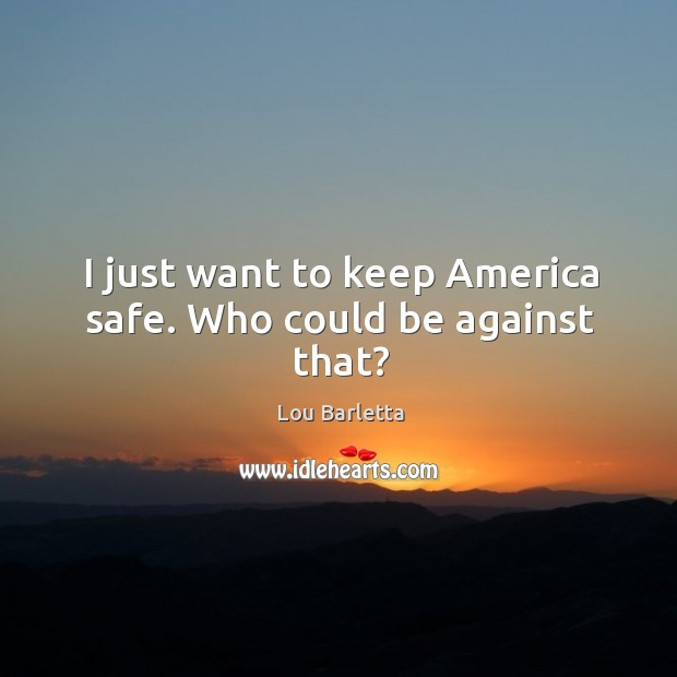 I just want to keep america safe. Who could be against that? Image