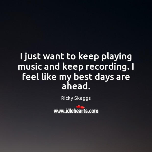 I just want to keep playing music and keep recording. I feel like my best days are ahead. Ricky Skaggs Picture Quote