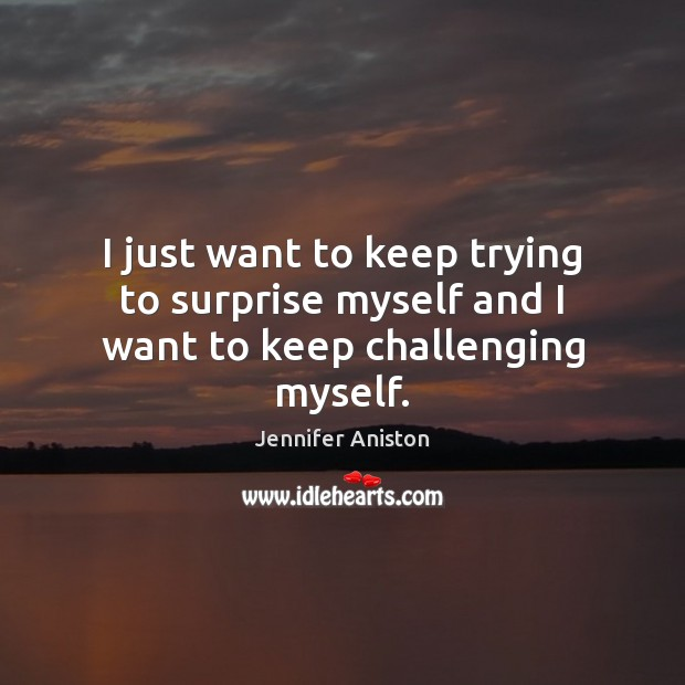 I just want to keep trying to surprise myself and I want to keep challenging myself. Jennifer Aniston Picture Quote