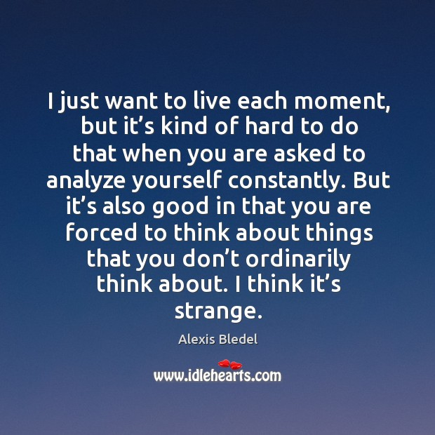 I just want to live each moment, but it's kind of hard to do that when you are asked Image