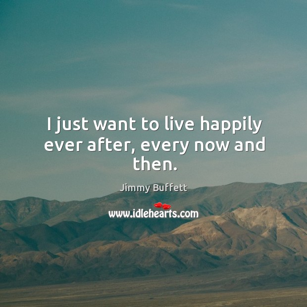I just want to live happily ever after, every now and then. Image