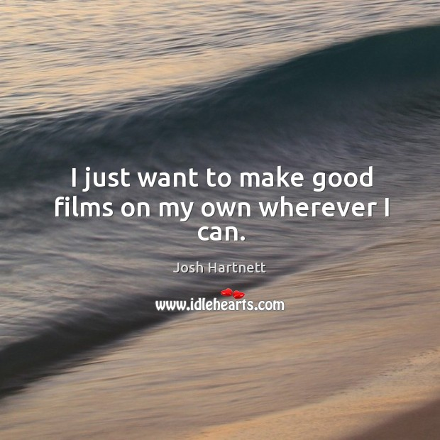 I just want to make good films on my own wherever I can. Josh Hartnett Picture Quote