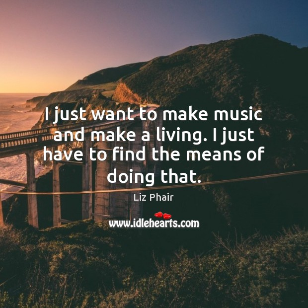 I just want to make music and make a living. I just have to find the means of doing that. Liz Phair Picture Quote