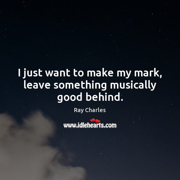 I just want to make my mark, leave something musically good behind. Ray Charles Picture Quote