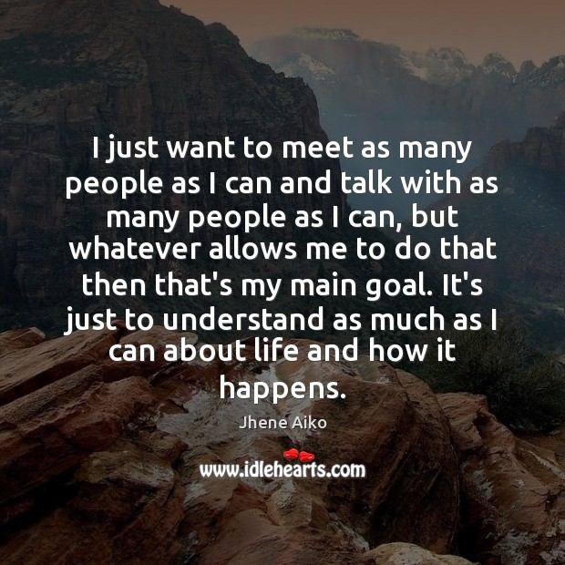 I just want to meet as many people as I can and Jhene Aiko Picture Quote
