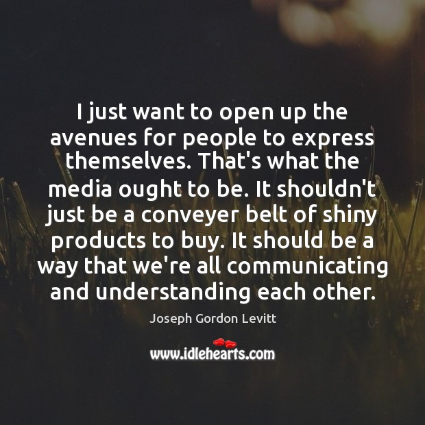 I just want to open up the avenues for people to express Joseph Gordon Levitt Picture Quote