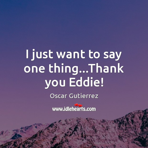 I just want to say one thing…Thank you Eddie! Oscar Gutierrez Picture Quote