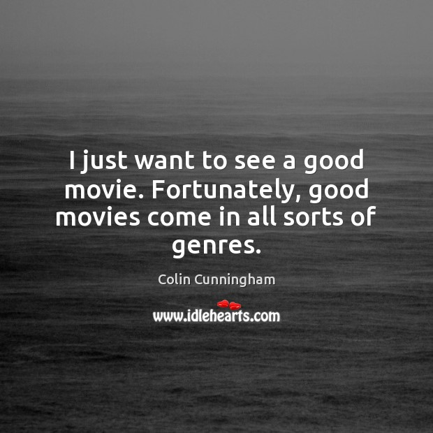 I just want to see a good movie. Fortunately, good movies come in all sorts of genres. Image
