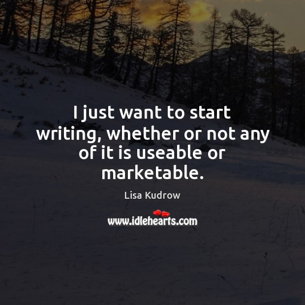 I just want to start writing, whether or not any of it is useable or marketable. Lisa Kudrow Picture Quote