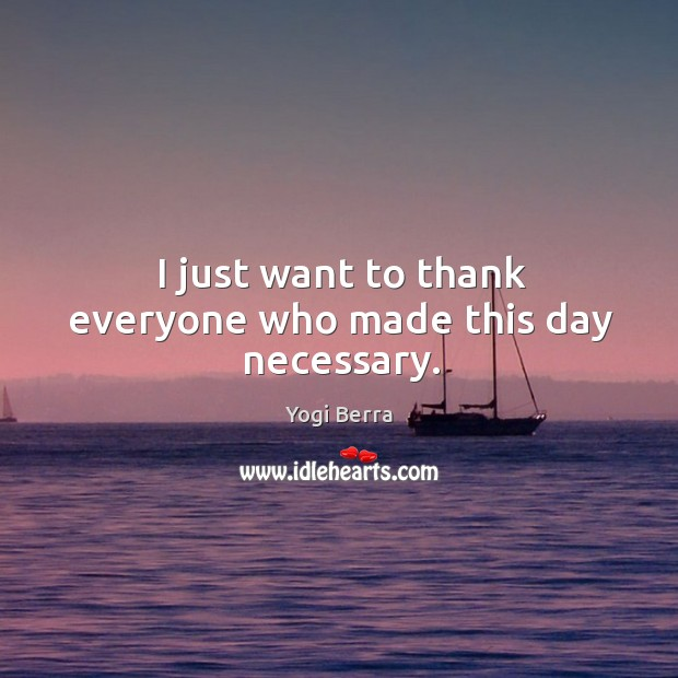 I just want to thank everyone who made this day necessary. Image